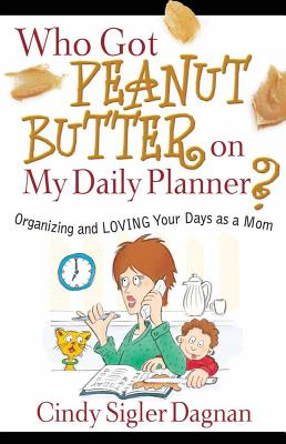 Who Got Peanut Butter on My Daily Planner?: Organizing and Loving Your Days as a Mom - Dagnan, Cindy Sigler