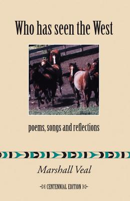 Who Has Seen the West: Poems, Songs and Reflections - Centennial Edition - Veal, Marshall