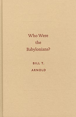 Who Were the Babylonians? - Arnold, Bill T, Professor, Ph.D.