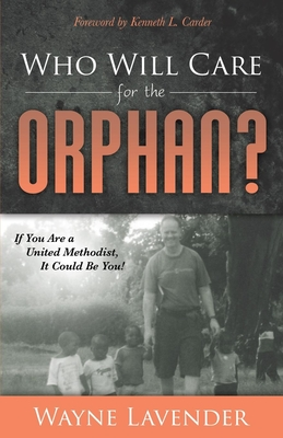 Who Will Care for the Orphan?: If You Are a United Methodist, It Could Be You! - Lavender, Wayne, and Carder, Kenneth L (Foreword by)