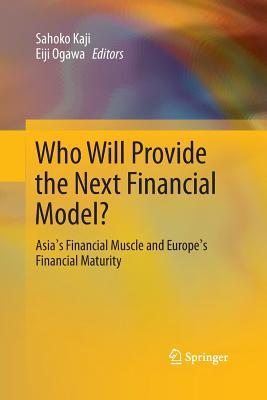 Who Will Provide the Next Financial Model?: Asia's Financial Muscle and Europe's Financial Maturity - Kaji, Sahoko (Editor), and Ogawa, Eiji (Editor)