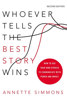 Whoever Tells the Best Story Wins: How to Use Your Own Stories to Communicate with Power and Impact - Simmons, Annette