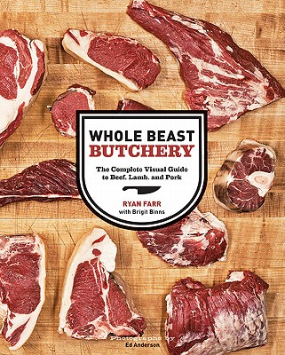Whole Beast Butchery: The Complete Visual Guide to Beef, Lamb, and Pork - Farr, Ryan, and Anderson, Ed (Photographer), and Binns, Brigit