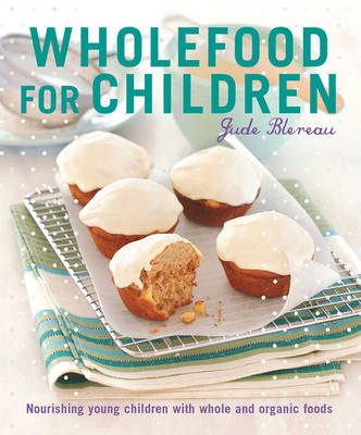Wholefood for Children: Nourishing Young Children with Whole and Organic Foods - Blereau, Jude