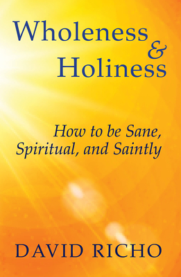 Wholeness and Holiness: How to Be Sane, Spiritual, and Saintly - Richo, David