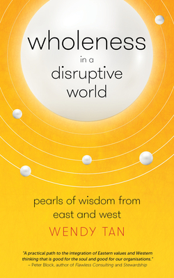 Wholeness in a Disruptive World: Pearls of Wisdom from East and West - Tan, Wendy