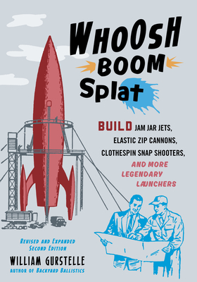 Whoosh Boom Splat: Build Jam Jar Jets, Elastic Zip Cannons, Clothespin Snap Shooters, and More Legendary Launchers - Gurstelle, William