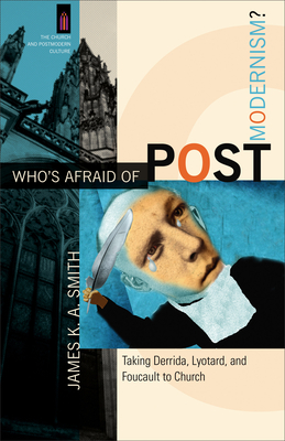 Who's Afraid of Postmodernism?: Taking Derrida, Lyotard, and Foucault to Church - Smith, James K