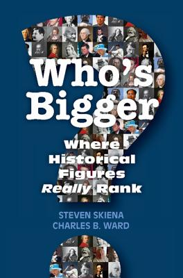 Who's Bigger?: Where Historical Figures Really Rank - Skiena, Steven, and Ward, Charles B.