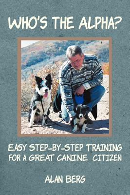 Who's the Alpha?: Easy Step-By-Step Training for a Great Canine Citizen - Berg, Alan, Professor