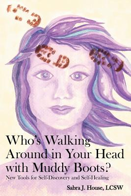 Who's Walking Around in Your Head with Muddy Boots?: New Tools for Self-Discovery and Self-Healing - House Lcsw, Sabra J