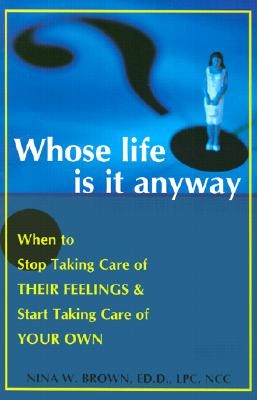 Whose Life is It Anyway?: When to Stop Taking Care of Their Feelings & Start Taking Care of Your Own - Brown, Nina W, Edd, Lpc