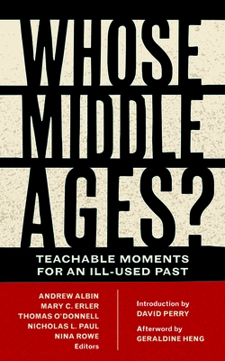 Whose Middle Ages?: Teachable Moments for an Ill-Used Past - Albin, Andrew (Editor), and Erler, Mary C (Editor), and O'Donnell, Thomas (Editor)