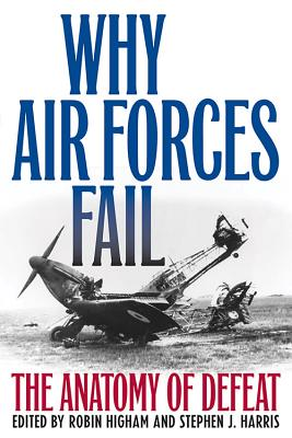 Why Air Forces Fail: The Anatomy of Defeat - Higham, Robin (Editor), and Harris, Stephen J. (Editor)