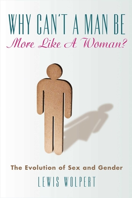 Why Can't a Man Be More Like a Woman?: The Evolution of Sex and Gender - Wolpert, Lewis