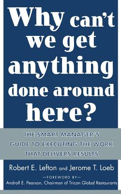 Why Can't We Get Anything Done Around Here?: The Smart Manager's Guide to Executing the Work That Delivers Results: The Smart Manager's Guide to Executing the Work That Delivers Results - Lefton, R E, and Loeb, Jerome T
