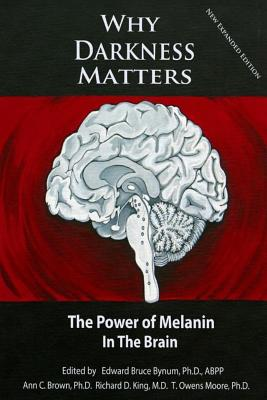 Why Darkness Matters: (new and Improved): The Power of Melanin in the Brain - Bynum Ph D, Dr Edward Bruce, and King MD, Dr Richard D, and Moore Ph D, Dr T Owens