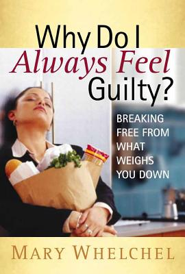 Why Do I Always Feel Guilty?: Breaking Free from What Weighs You Down - Whelchel, Mary