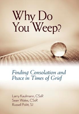 Why Do You Weep?: Finding Consolation and Peace in Times of Grief - Kaufmann, Larry, Cssr, and Wales, Sean, Fr., Cssr, and Pollitt, Russell, S.J.