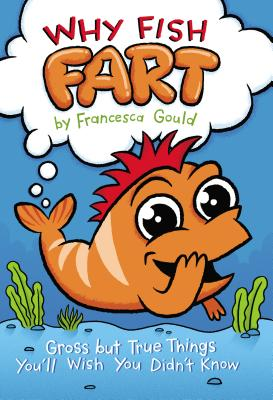 Why Fish Fart: Gross But True Things You'll Wish You Didn't Know - Gould, Francesca