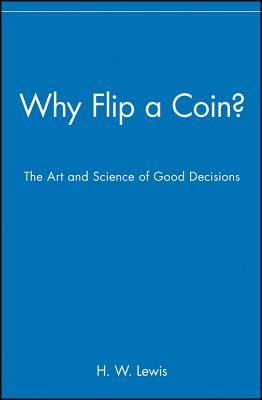 Why Flip a Coin?: The Art and Science of Good Decisions - Lewis, H W