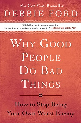 Why Good People Do Bad Things: How to Stop Being Your Own Worst Enemy - Ford, Debbie