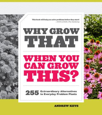 Why Grow That When You Can Grow This? 255 Extraordinary Alternatives to Everyday Problem Plants - Keys, Andrew