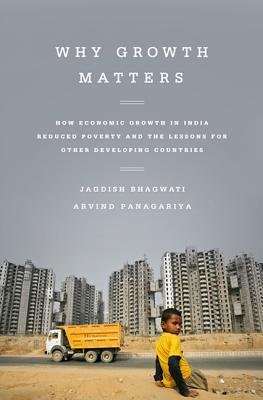 Why Growth Matters: How Economic Growth in India Reduced Poverty and the Lessons for Other Developing Countries - Bhagwati, Jagdish, and Panagariya, Arvind