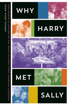 Why Harry Met Sally: Subversive Jewishness, Anglo-Christian Power, and the Rhetoric of Modern Love - Moss, Joshua Louis