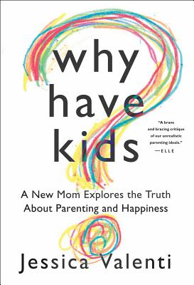 Why Have Kids?: A New Mom Explores the Truth about Parenting and Happiness - Valenti, Jessica