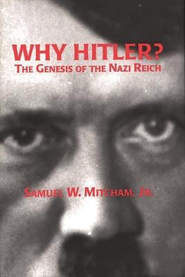 Why Hitler?: The Genesis of the Nazi Reich - Mitcham, Samuel W, Jr.