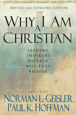 Why I Am a Christian: Leading Thinkers Explain Why They Believe - Geisler, Norman L, Dr. (Editor), and Hoffman, Paul K, J.D. (Editor)