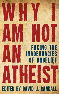 Why I am not an Atheist: Facing the Inadequacies of Unbelief - Randall, David J.