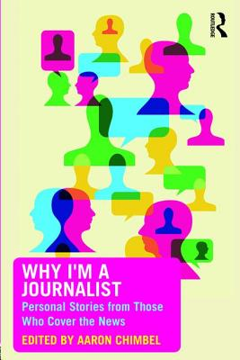 Why I'm a Journalist: Personal Stories from Those Who Cover the News - Chimbel, Aaron (Editor)