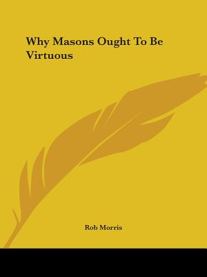 Why Masons Ought to Be Virtuous - Morris, Rob