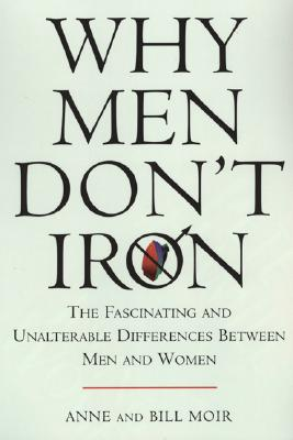Why Men Don't Iron: The Fascinating and Unalterable Differences Between Men Andwomen - Moir, Anne, and Moir, Bill