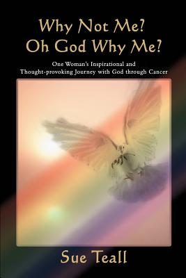 Why Not Me? Oh God Why Me?: One Woman's Inspirational and Thought-Provoking Journey with God Through Cancer - Teall, Sue