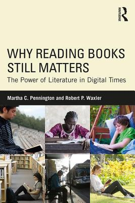 Why Reading Books Still Matters: The Power of Literature in Digital Times - Pennington, Martha C, and Waxler, Robert P