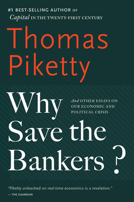 Why Save the Bankers?: And Other Essays on Our Economic and Political Crisis - Piketty, Thomas, Professor, and Ackerman, Seth (Translated by)