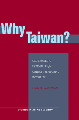 Why Taiwan?: Geostrategic Rationales for China's Territorial Integrity - Wachman, Alan M