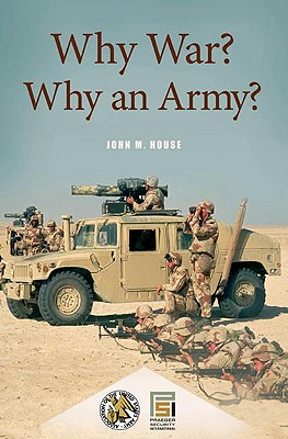 Why War? Why an Army? - House, John M, Colonel