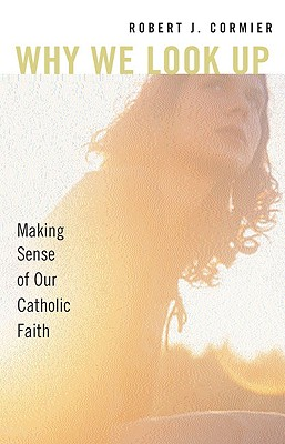 Why We Look Up: Making Sense of Our Catholic Faith - Cormier, Robert J