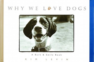 Why We Love Dogs: A Bark & Smile Book - Levin, Kim, and Levin, I, and O'Neill, John