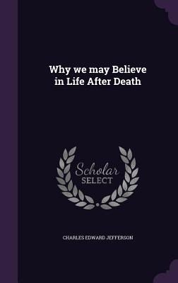 Why We May Believe in Life After Death - Jefferson, Charles Edward