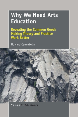 Why We Need Arts Education: Revealing the Common Good: Making Theory and Practice Work Better - Cannatella, Howard