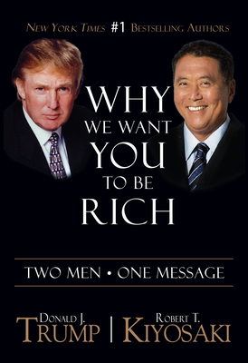 Why We Want You to Be Rich: Two Men, One Message - Trump, Donald J, and Kiyosaki, Robert T