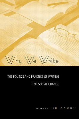 Why We Write: The Politics and Practice of Writing for Social Change - Downs, Jim