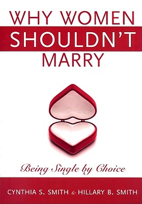 Why Women Shouldn't Marry: Being Single by Choice - Smith, Cynthia S, and Smith, Hilary B