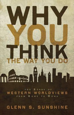 Why You Think the Way You Do: The Story of Western Worldviews from Rome to Home - Sunshine, Glenn S