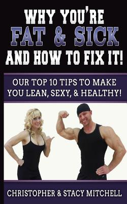 Why You're Fat & Sick and How to Fix It!: Our Top 10 Tips to Make You Lean, Sexy, & Healthy! - Mitchell, Christopher